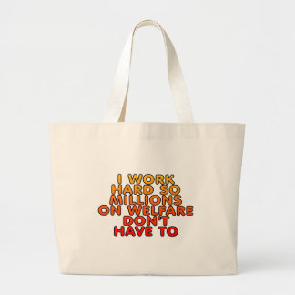 I work hard so millions on welfare don't have to large tote bag