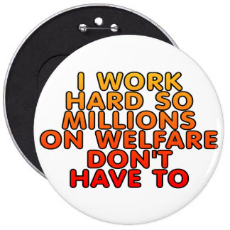 I work hard so millions on welfare don't have to pinback button