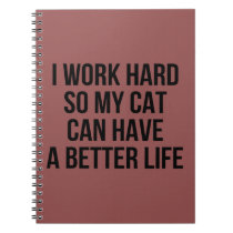 I Work Hard So My Cat Can Have A Better Life Notebook
