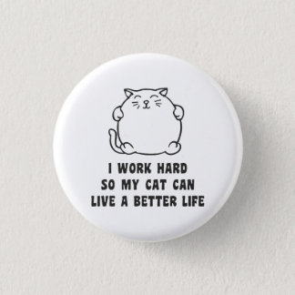 I Work Hard So My Cat Can Live A Better Life Button