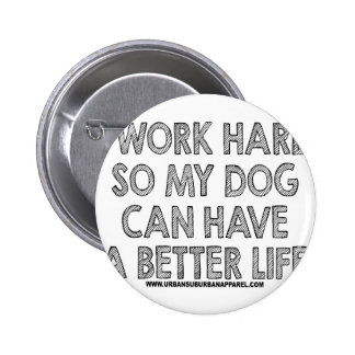 I WORK HARD SO MY DOG CAN HAVE A BETTER LIFE BUTTON