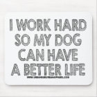 I WORK HARD SO MY DOG CAN HAVE A BETTER LIFE MOUSE PAD