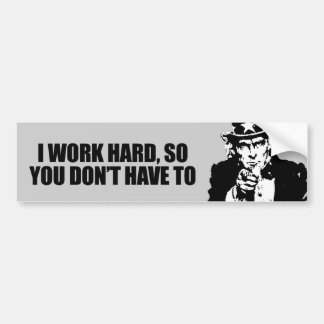 I work hard, so you don't have to bumper sticker
