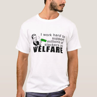 I Work Hard To Support Slackers On Welfare T-shirt
