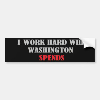 I Work Hard While Washington Spends Bumper Sticker