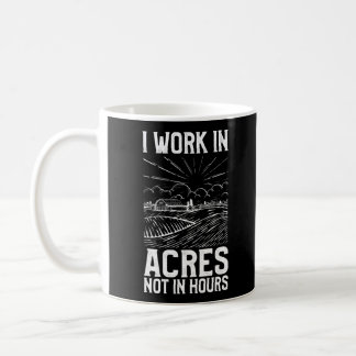 I Work In Acres Not Hours Farmer Life Agriculture Coffee Mug