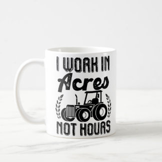 I work in acres not hours Tractor Farmer Life Coffee Mug