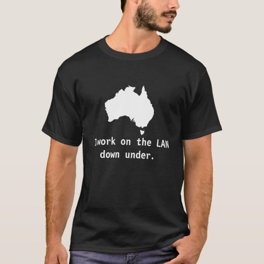I work on the LAN down under. T-Shirt