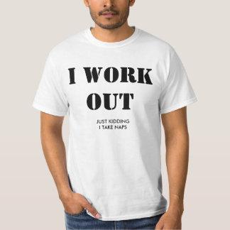 I work out. Just kidding, I take naps. T Shirt