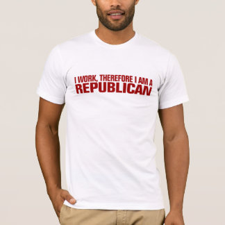I work, therefore I am a Republican T-Shirt