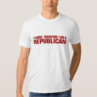 I work, therefore I am a Republican Tee Shirt
