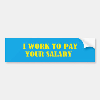 I Work To Pay Your Salary Bumper Sticker