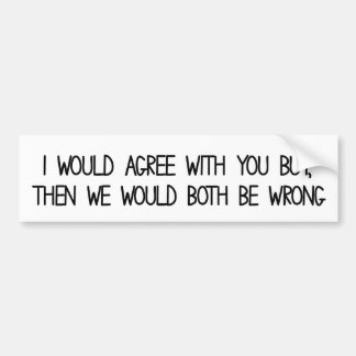 I would agree with you but then we'd both be wrong car bumper sticker