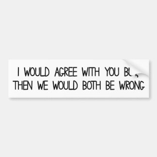 I would agree with you but then we'd both be wrong bumper sticker