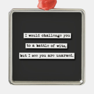 I Would Challenge You To A Battle Of Wits, But... Metal Ornament