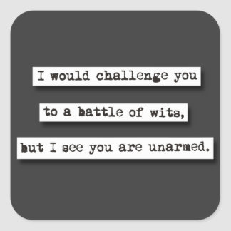 I Would Challenge You To A Battle Of Wits, But... Square Sticker