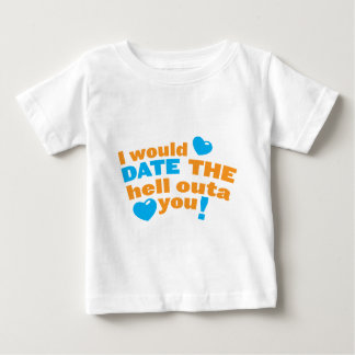 I would DATE the hell outa you! Baby T-Shirt
