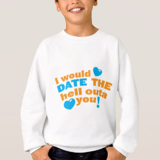 I would DATE the hell outa you! Sweatshirt