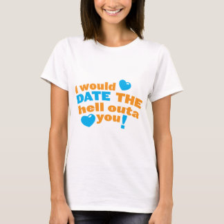 I would DATE the hell outa you! T-Shirt