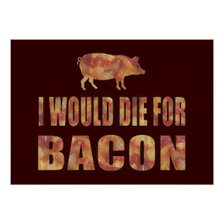 I Would Die For Bacon Posters