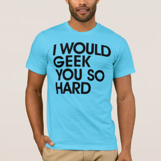 I Would Geek You So Hard T-shirt