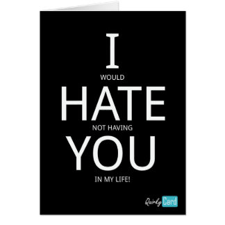 I would hate not having you in my life card