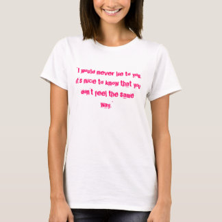 """""""I would never lie to you. it's nice to know th... T-Shirt"""