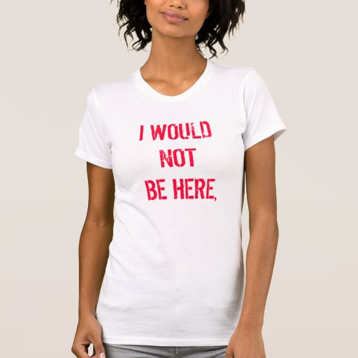 I WOULD NOT BE HERE, SHIRTS