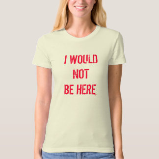 I WOULD NOT BE HERE, TEE SHIRT