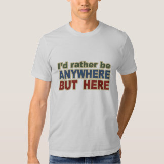 I would Rather be Anywhere but here T-shirt