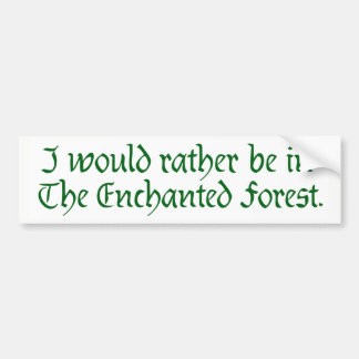 """I would rather be in The Enchanted Forest"" 1 Bumper Sticker"