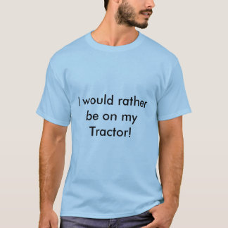 I would rather be on my Tractor! t shirt