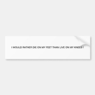 I WOULD RATHER DIE ON MY FEET THAN LIVE ON MY KNEE BUMPER STICKER