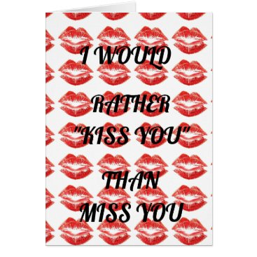 I WOULD RATHER ***KISS YOU*** THAN *MISS YOU* CARD