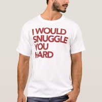 I Would Snuggle You Hard T-Shirt