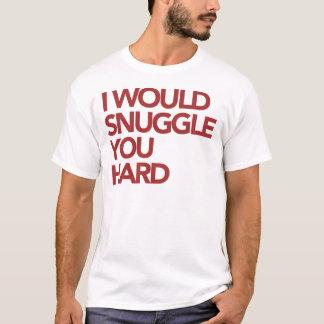 I Would Snuggle You Hard T-Shirt