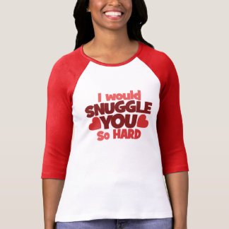 I would snuggle you so hard t shirts
