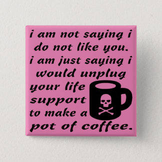 I Would Unplug Your Life Support To Make Coffee Pinback Button