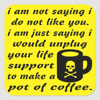 I Would Unplug Your Life Support To Make Coffee Square Sticker