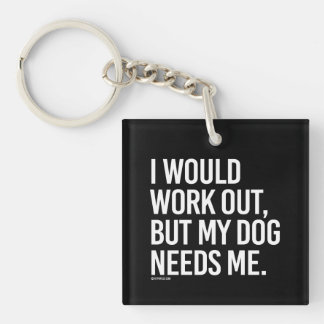 I would work out but my dog needs me -   - Gym Hum Keychain