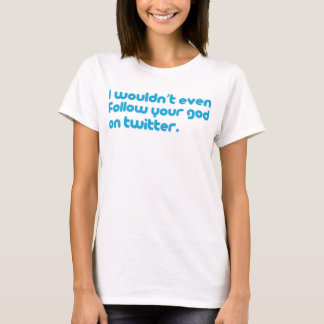 I wouldn't even follow your god on twitter. T-Shirt