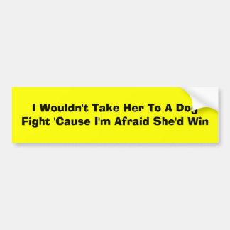 I Wouldn't Take Her To A Dog Fight 'Cause I'm A... Bumper Sticker