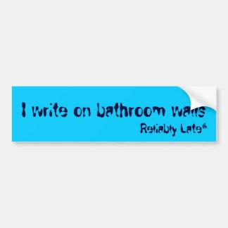 I write on bathroom walls, Reliably Late* Bumper Sticker
