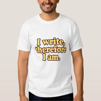 I Write, Therefore I Am T Shirt