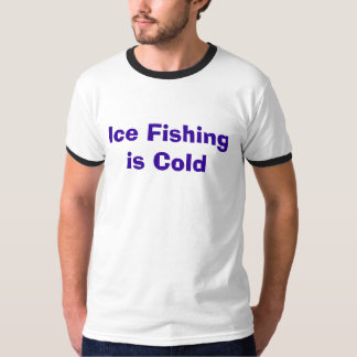 Ice Fishing is Cold T Shirt