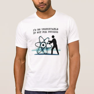I'd be unstoppable if not for physics t-shirts