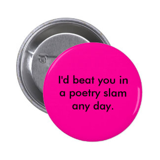 I'd beat you in a poetry slam any day. pinback button