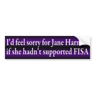I'd feel sorry for Jane Harman if she hadn't voted for the FISA Amendments Act.  What goes around comes around!  (Anti-Harman bumper sticker)