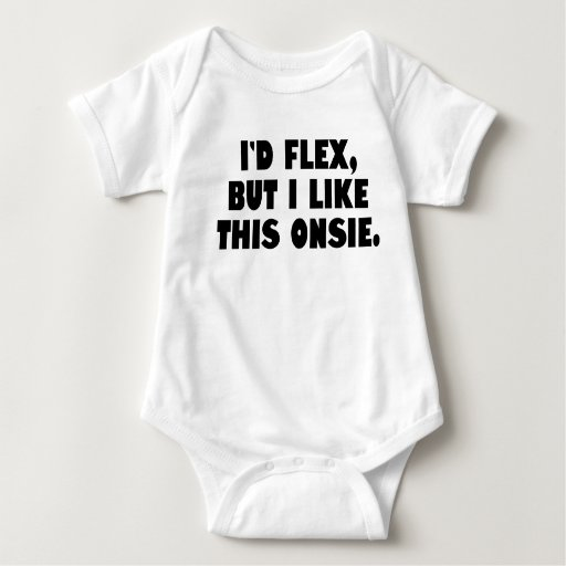 I'd flex but I like this onsie T Shirts
