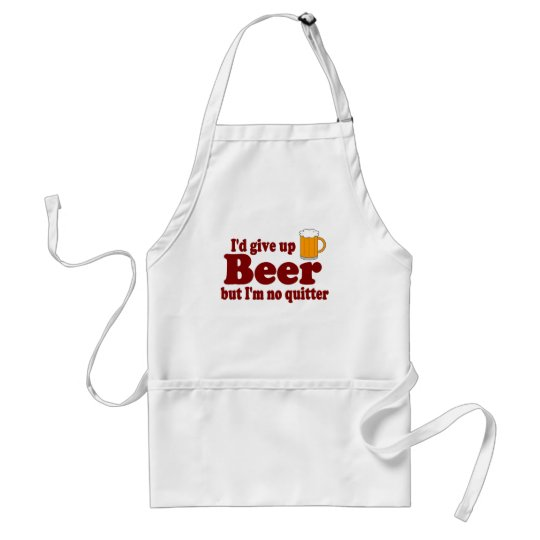 I'd Give Up Beer .... But I'm No Quitter Adult Apron